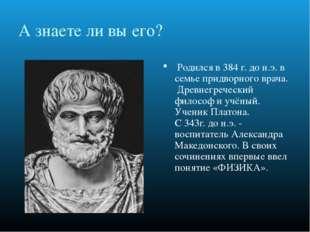 А знаете ли вы его? Родился в 384 г. до н.э. в семье придворного врача. Дре