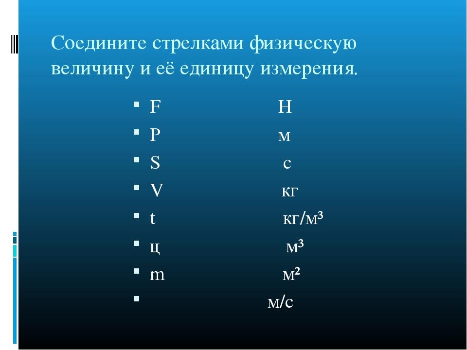 Соедините стрелками физическую величину и её единицу измерения. F H P м S с V...