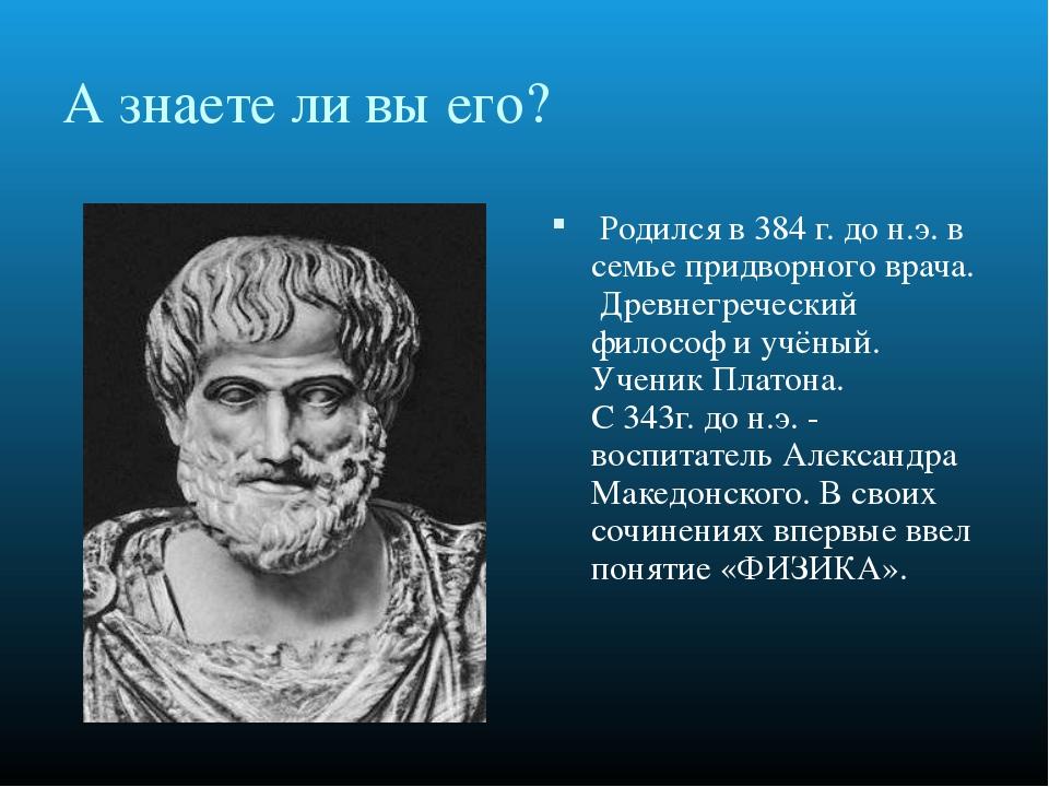 А знаете ли вы его? Родился в 384 г. до н.э. в семье придворного врача. Дре...