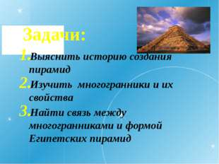 Задачи: Выяснить историю создания пирамид Изучить многогранники и их свойства