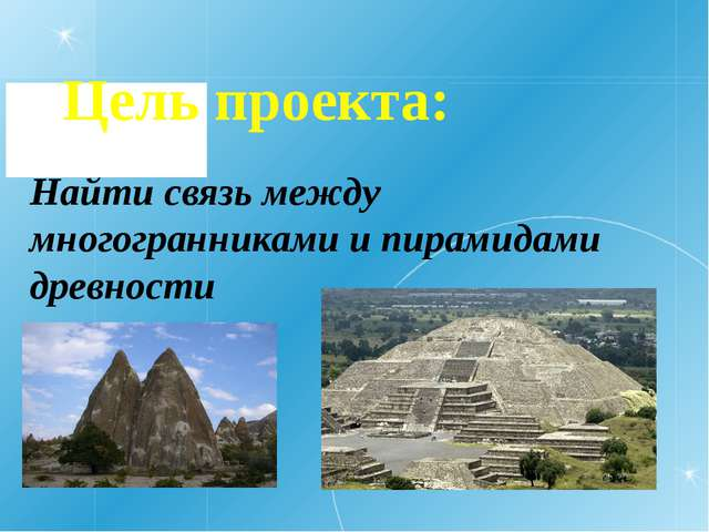 Цель проекта: Найти связь между многогранниками и пирамидами древности