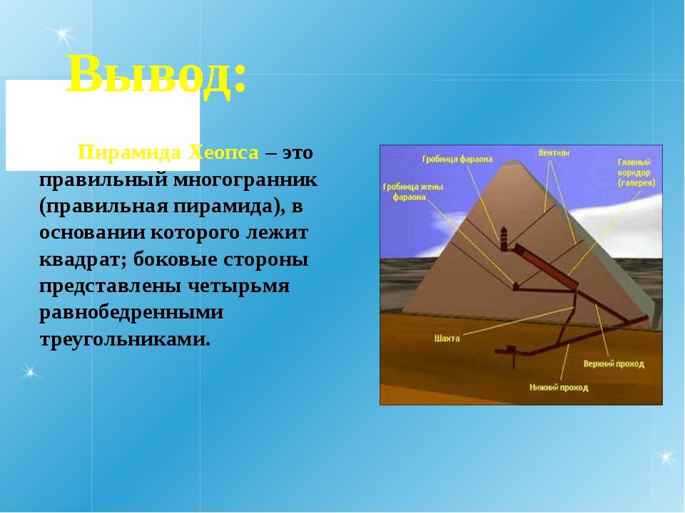 Вывод: Пирамида Хеопса – это правильный многогранник (правильная пирамида), в...