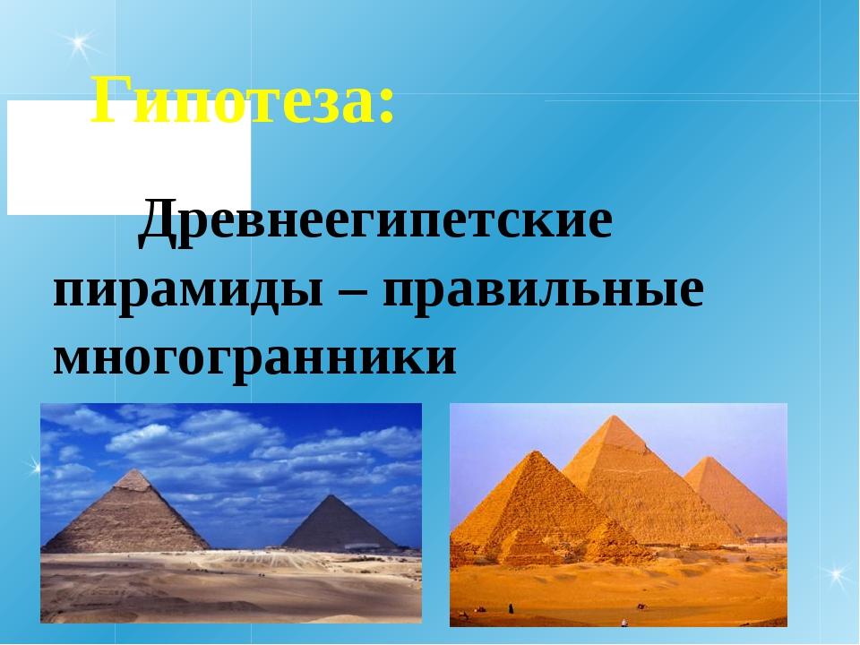Гипотеза: Древнеегипетские пирамиды – правильные многогранники