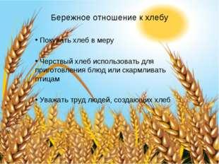 Бережное отношение к хлебу Покупать хлеб в меру Черствый хлеб использовать д