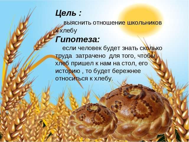 Цель : выяснить отношение школьников к хлебу Гипотеза: если человек будет зна...
