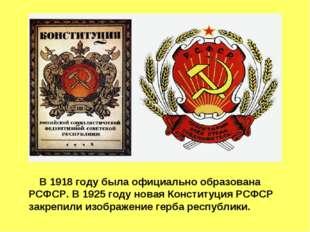 В 1918 году была официально образована РСФСР. В 1925 году новая Конституция