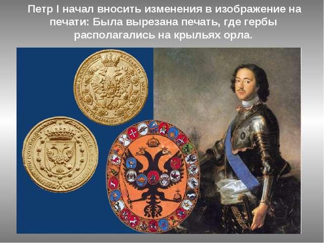 Петр I начал вносить изменения в изображение на печати: Была вырезана печать...