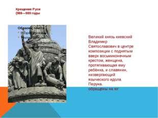 Крещение Руси (988—989 годы Великий князь киевский Владимир Святославович в ц
