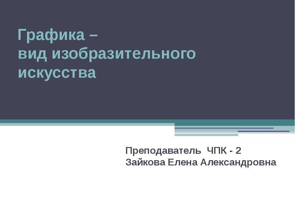 Графика – вид изобразительного искусства Преподаватель ЧПК - 2 Зайкова Елена...