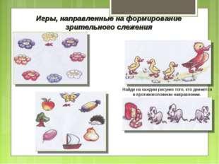 Игры, направленные на формирование зрительного слежения Найди на каждом рисун