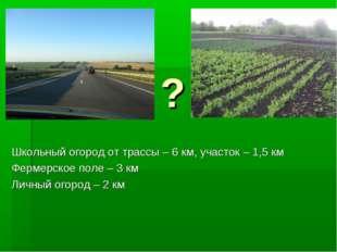 ? Школьный огород от трассы – 6 км, участок – 1,5 км Фермерское поле – 3 км Л