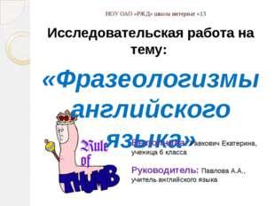 НОУ ОАО «РЖД» школа интернат «13 Исследовательская работа на тему: «Фразеолог
