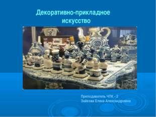Декоративно-прикладное искусство Преподаватель ЧПК - 2 Зайкова Елена Александ