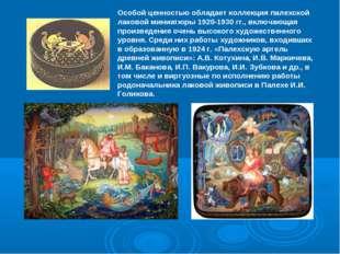 Особой ценностью обладает коллекция палехской лаковой миниатюры 1920-1930 гг.