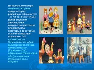 Интересна коллекция глиняных игрушек, среди которых редчайшие образцы XIX – н