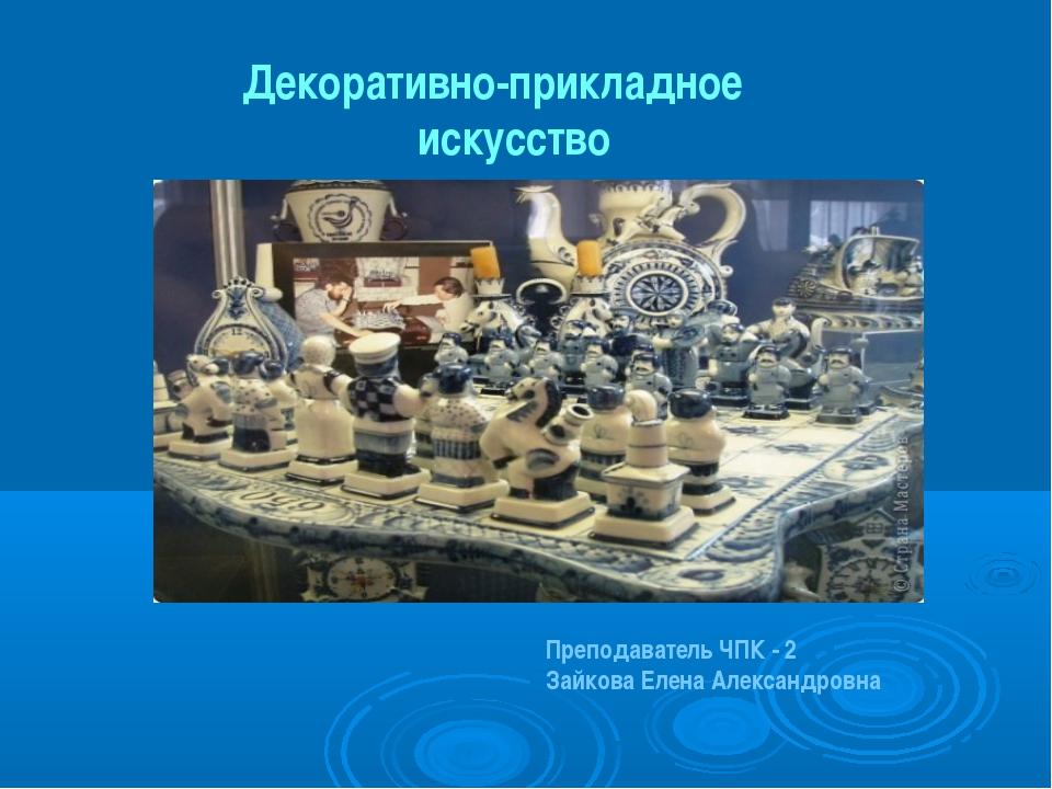 Декоративно-прикладное искусство Преподаватель ЧПК - 2 Зайкова Елена Александ...