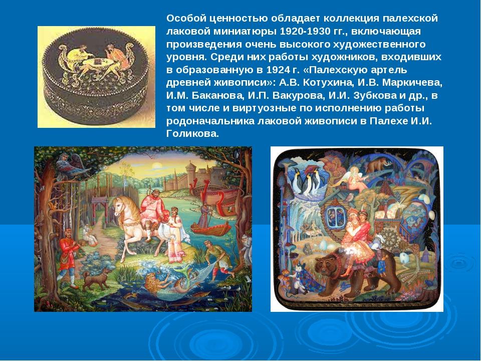 Особой ценностью обладает коллекция палехской лаковой миниатюры 1920-1930 гг....