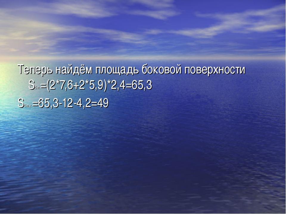 Теперь найдём площадь боковой поверхности Sб.п.=(2*7,6+2*5,9)*2,4=65,3 Sб.п.к...