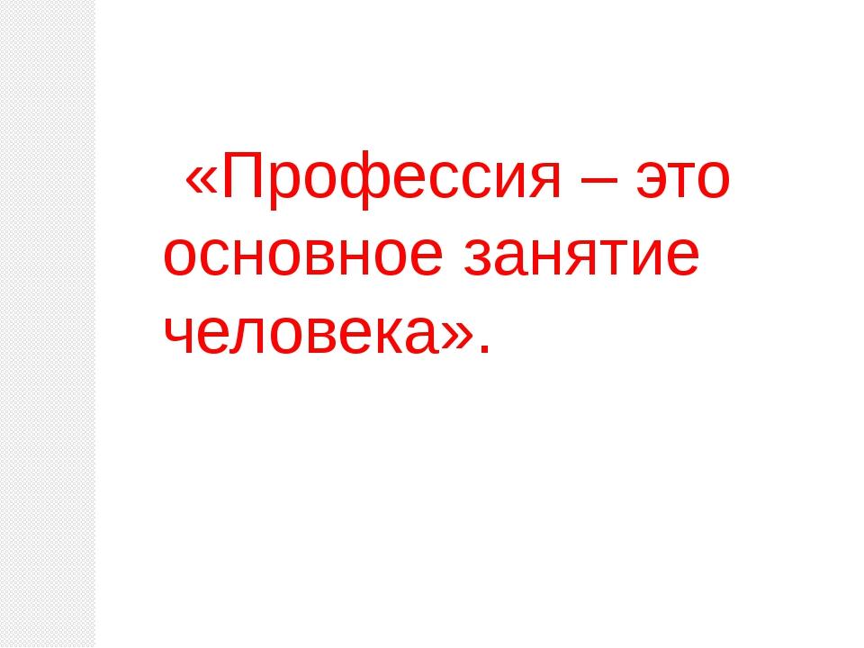«Профессия – это основное занятие человека».