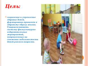 Цель: сохранение и укрепление здоровья детей, формировать привычки к здоровом