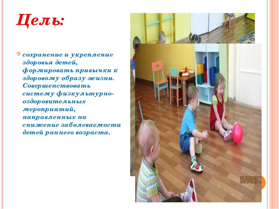 Цель: сохранение и укрепление здоровья детей, формировать привычки к здоровом...