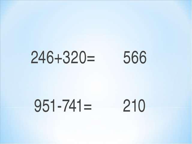246+320= 566 951-741= 210