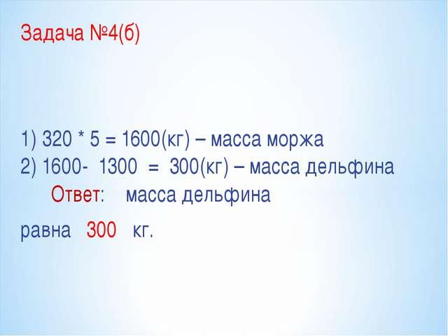 Задача №4(б) 1) 320 * 5 = 1600(кг) – масса моржа 2) 1600- 1300 = 300(кг) – ма...