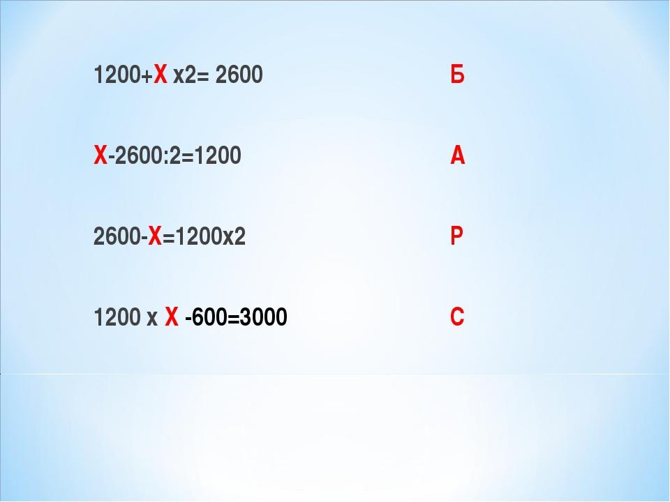 1200+Х х2= 2600 Х-2600:2=1200 2600-Х=1200х2 1200 х Х -600=3000 Б А Р С