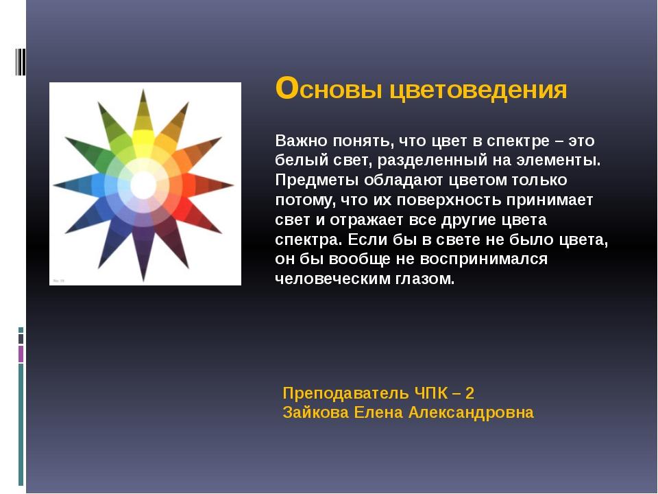 основы цветоведения Преподаватель ЧПК – 2 Зайкова Елена Александровна Важно п...