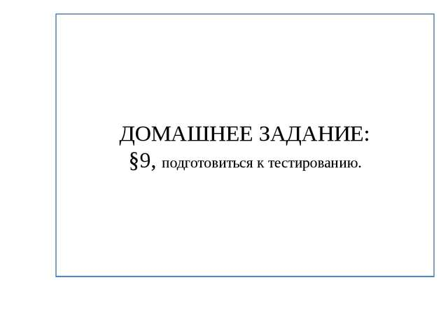 ДОМАШНЕЕ ЗАДАНИЕ: §9, подготовиться к тестированию.