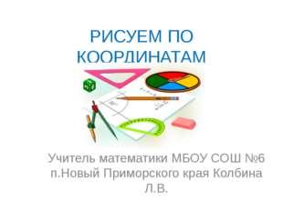 РИСУЕМ ПО КООРДИНАТАМ Учитель математики МБОУ СОШ №6 п.Новый Приморского края