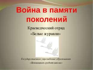Война в памяти поколений Краеведческий отряд «Белые журавли» Государственное