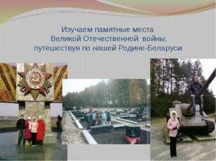 Изучаем памятные места Великой Отечественной войны, путешествуя по нашей Роди