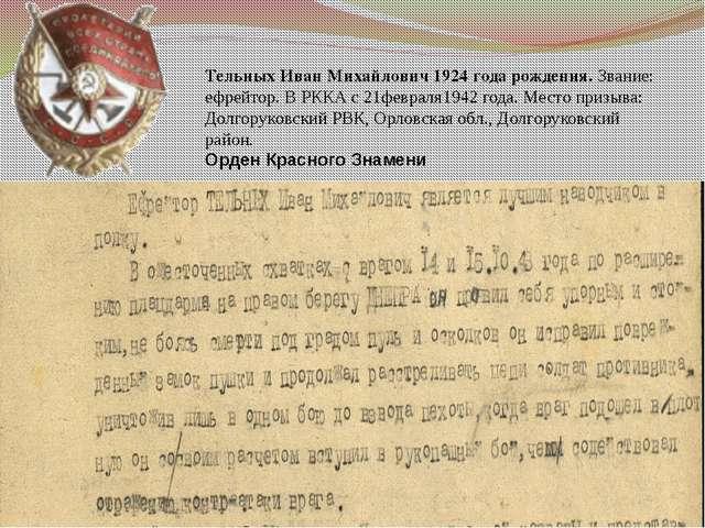 Тельных Иван Михайлович 1924 года рождения. Звание: ефрейтор. В РККА с 21февр...