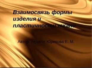 Взаимосвязь формы изделия и пластичности ткани Автор: педагог Юрикова Е. М.