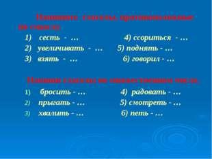 Напишите глаголы, противоположные по смыслу. 1)сесть - … 4) ссориться - … 2