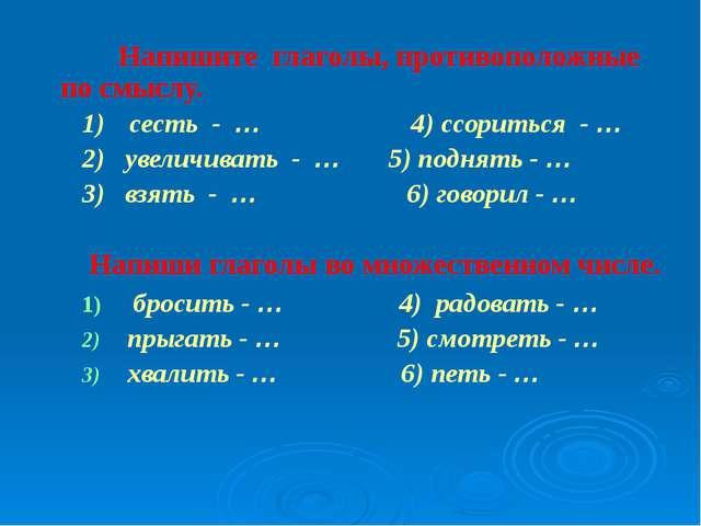 Напишите глаголы, противоположные по смыслу. 1)сесть - … 4) ссориться - … 2...