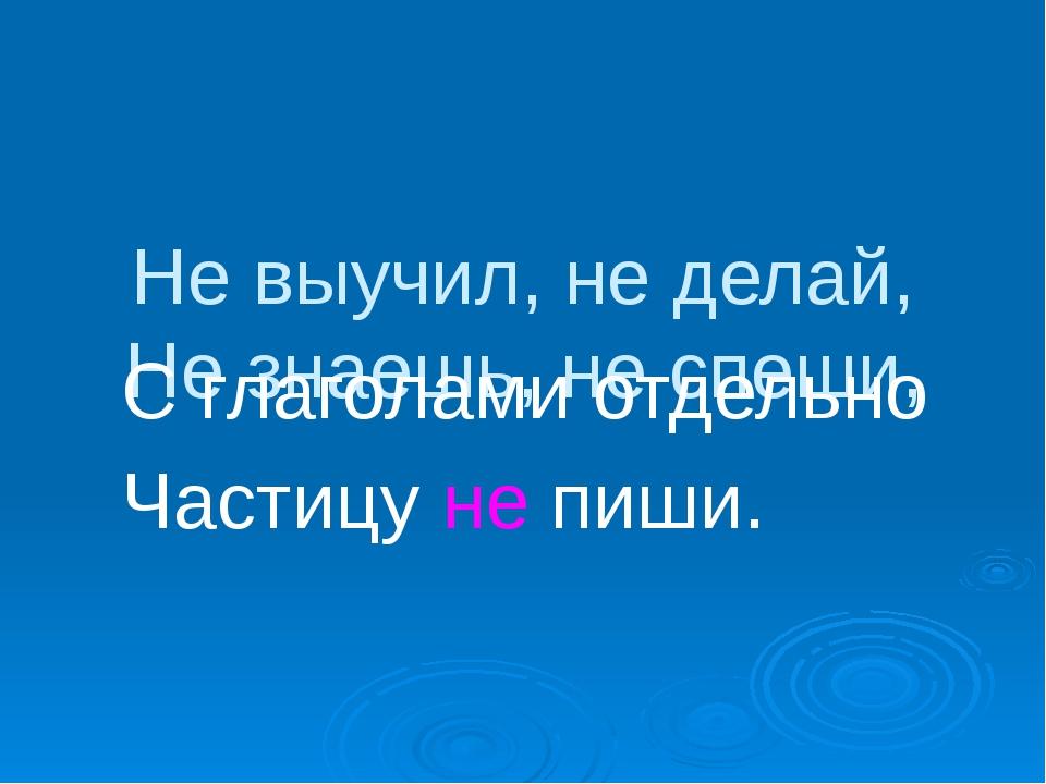Не выучил, не делай, Не знаешь, не спеши, С глаголами отдельно Частицу не пи...