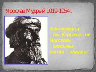 Ярослав Мудрый 1019-1054г. Святославтың ұлы. Юрьев және Ярославь қаласының не