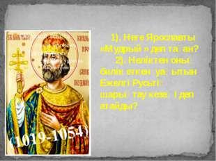 . (1019-1054) 1). Неге Ярославты «Мудрый » деп таған? 2). Неліктен оның билік