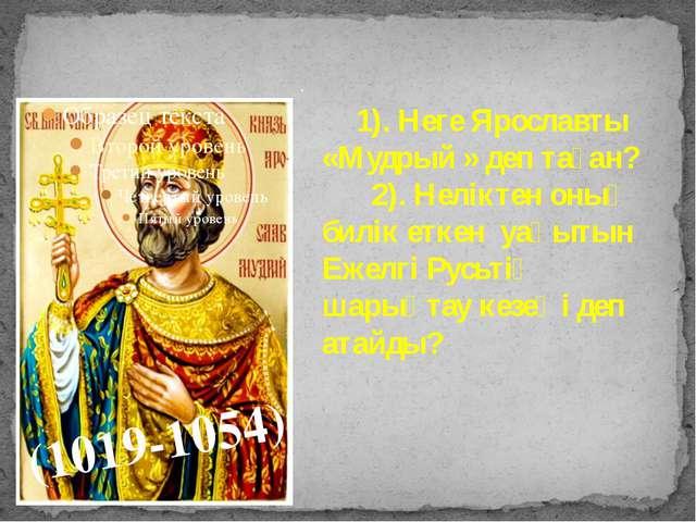 . (1019-1054) 1). Неге Ярославты «Мудрый » деп таған? 2). Неліктен оның билік...