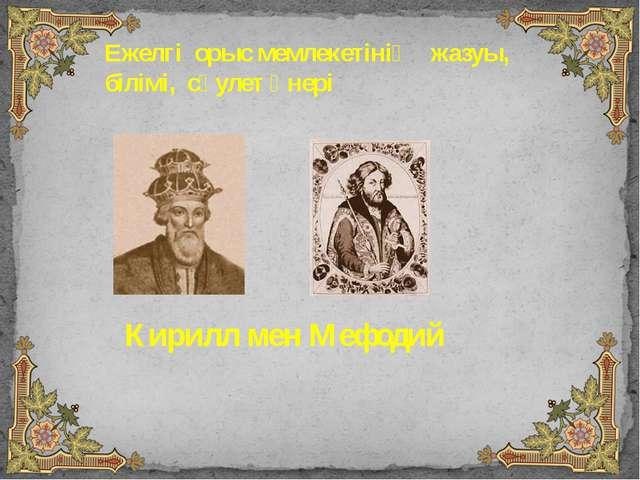 Ежелгі орыс мемлекетінің жазуы, білімі, сәулет өнері Кирилл мен Мефодий