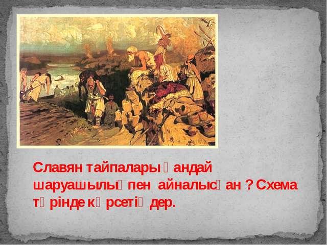 Славян тайпалары қандай шаруашылықпен айналысқан ? Схема түрінде көрсетіңдер.
