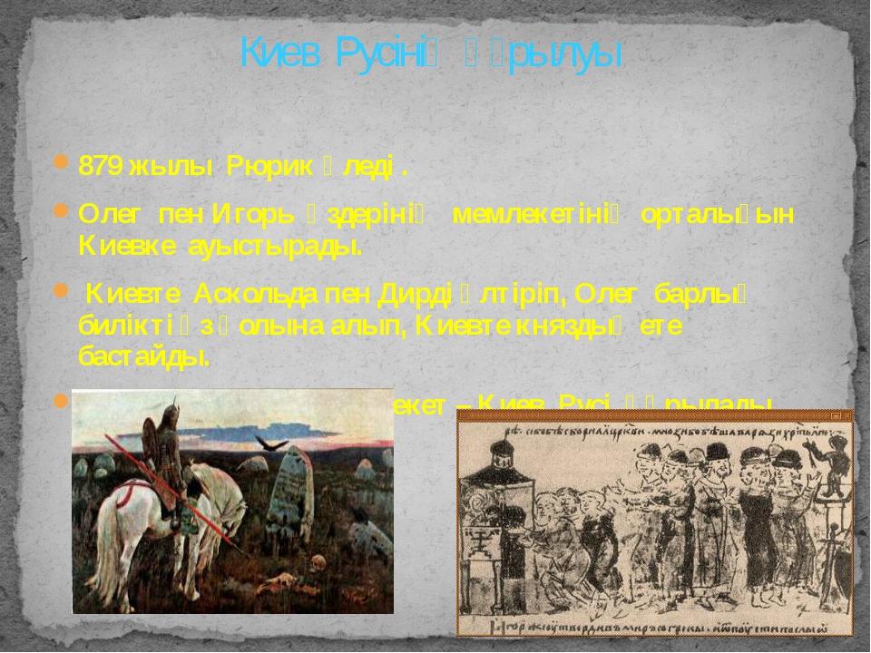 879 жылы Рюрик өледі . Олег пен Игорь өздерінің мемлекетінің орталығын Киевке...