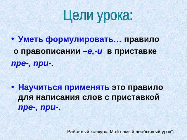 Уметь формулировать… правило о правописании –е,-и в приставке пре-, при-. Нау...