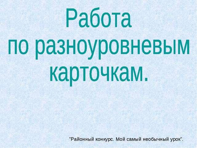 """""""Районный конкурс. Мой самый необычный урок""""."""
