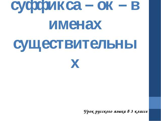 Правописание суффикса – ок – в именах существительных Урок русского языка в 3...