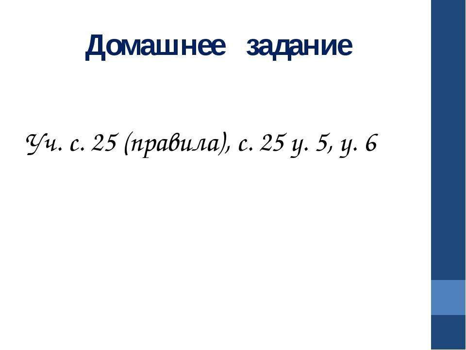 Домашнее задание Уч. с. 25 (правила), с. 25 у. 5, у. 6