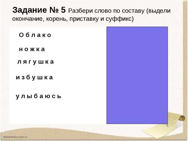 Задание № 5 Разбери слово по составу (выдели окончание, корень, приставку и с...