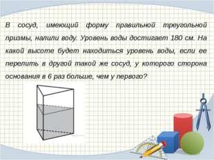 В сосуд, имеющий форму правильной треугольной призмы, налили воду. Уровень во